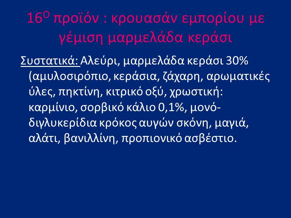 16 Ο προϊόν : κρουασάν εμπορίου με γέμιση μαρμελάδα κεράσι Συστατικά: Αλεύρι, μαρμελάδα κεράσι 30% (αμυλοσιρόπιο, κεράσια, ζάχαρη, αρωματικές ύλες, πη
