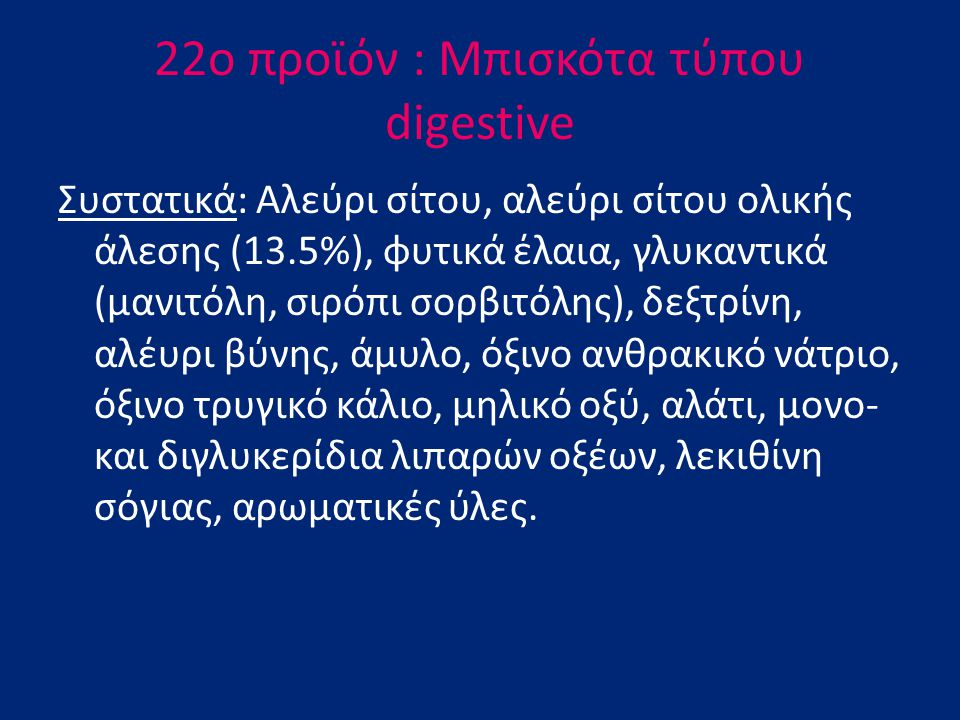 22o προϊόν : Mπισκότα τύπου digestive Συστατικά: Aλεύρι σίτου, αλεύρι σίτου ολικής άλεσης (13.5%), φυτικά έλαια, γλυκαντικά (μανιτόλη, σιρόπι σορβιτόλ