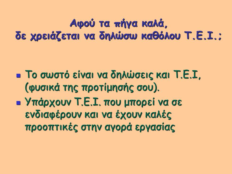Αφού τα πήγα καλά, δε χρειάζεται να δηλώσω καθόλου Τ.Ε.Ι.; Το σωστό είναι να δηλώσεις και Τ.Ε.Ι, (φυσικά της προτίμησής σου).
