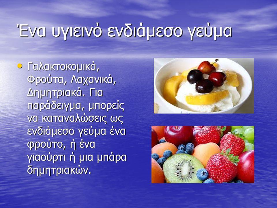 Ένα υγιεινό ενδιάμεσο γεύμα Γαλακτοκομικά, Φρούτα, Λαχανικά, Δημητριακά. Για παράδειγμα, μπορείς να καταναλώσεις ως ενδιάμεσο γεύμα ένα φρούτο, ή ένα