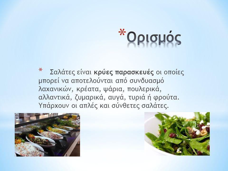 * Σαλάτες είναι κρύες παρασκευές οι οποίες μπορεί να αποτελούνται από συνδυασμό λαχανικών, κρέατα, ψάρια, πουλερικά, αλλαντικά, ζυμαρικά, αυγά, τυριά ή φρούτα.