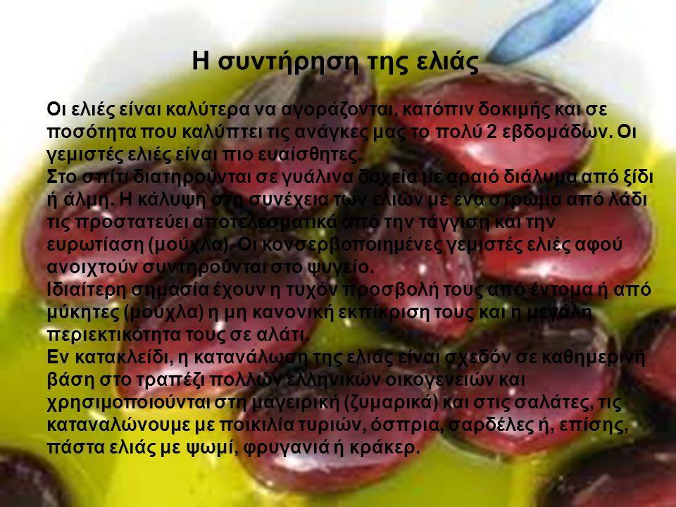 Η συντήρηση της ελιάς Οι ελιές είναι καλύτερα να αγοράζονται, κατόπιν δοκιμής και σε ποσότητα που καλύπτει τις ανάγκες μας το πολύ 2 εβδομάδων.