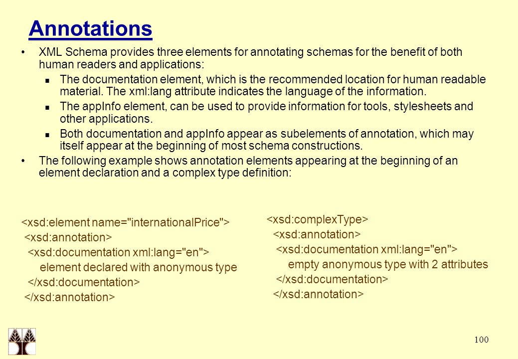 100 Annotations XML Schema provides three elements for annotating schemas for the benefit of both human readers and applications: The documentation el