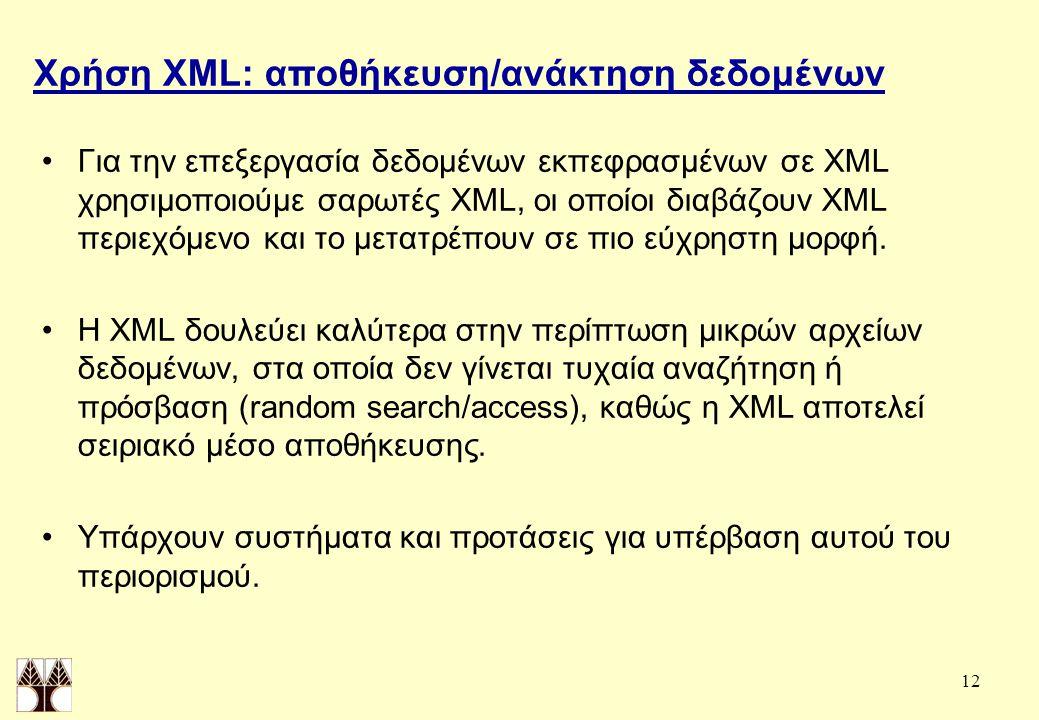 12 Χρήση XML: αποθήκευση/ανάκτηση δεδομένων Για την επεξεργασία δεδομένων εκπεφρασμένων σε XML χρησιμοποιούμε σαρωτές XML, οι οποίοι διαβάζουν XML περιεχόμενο και το μετατρέπουν σε πιο εύχρηστη μορφή.