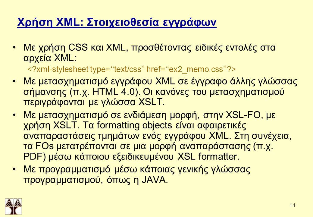 14 Χρήση XML: Στοιχειοθεσία εγγράφων Με χρήση CSS και XML, προσθέτοντας ειδικές εντολές στα αρχεία XML: Με μετασχηματισμό εγγράφου XML σε έγγραφο άλλης γλώσσας σήμανσης (π.χ.