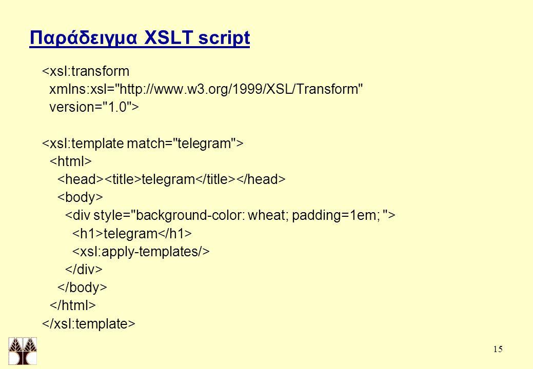 15 Παράδειγμα XSLT script <xsl:transform xmlns:xsl= http://www.w3.org/1999/XSL/Transform version= 1.0 > telegram telegram