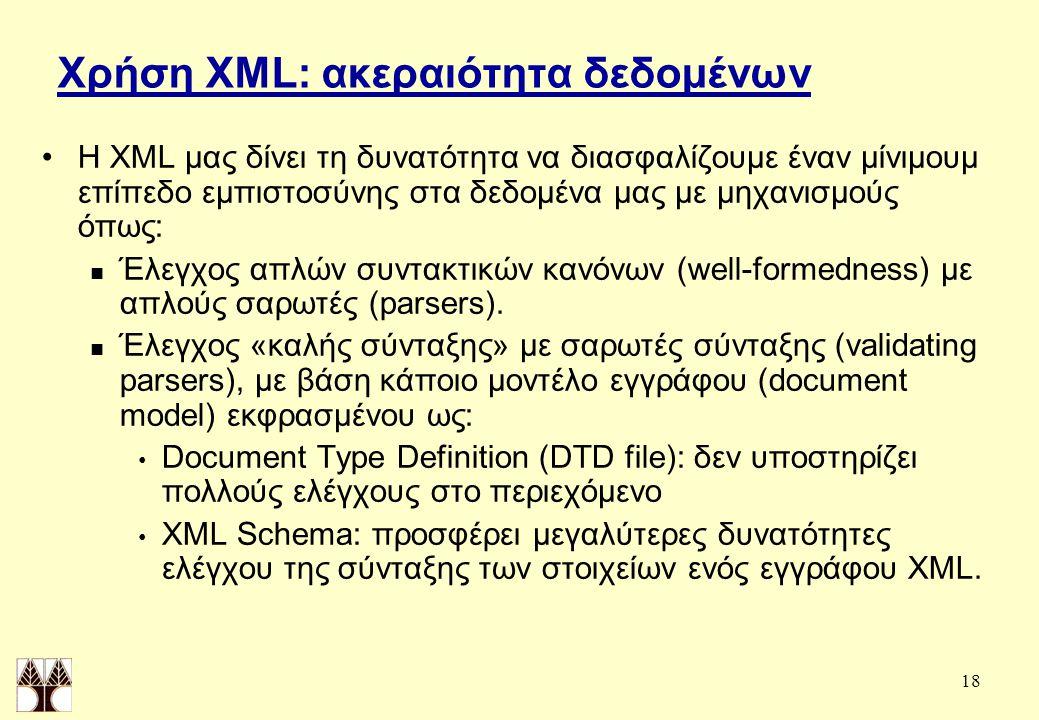 18 Χρήση XML: ακεραιότητα δεδομένων Η XML μας δίνει τη δυνατότητα να διασφαλίζουμε έναν μίνιμουμ επίπεδο εμπιστοσύνης στα δεδομένα μας με μηχανισμούς όπως: Έλεγχος απλών συντακτικών κανόνων (well-formedness) με απλούς σαρωτές (parsers).