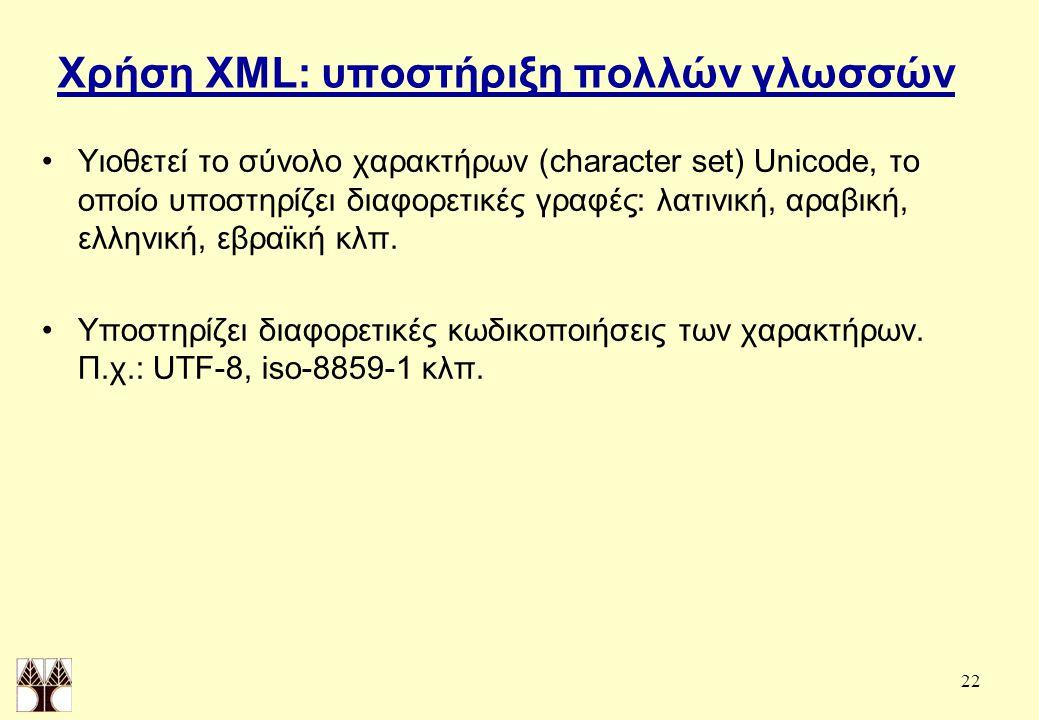 22 Χρήση XML: υποστήριξη πολλών γλωσσών Υιοθετεί το σύνολο χαρακτήρων (character set) Unicode, το οποίο υποστηρίζει διαφορετικές γραφές: λατινική, αραβική, ελληνική, εβραϊκή κλπ.