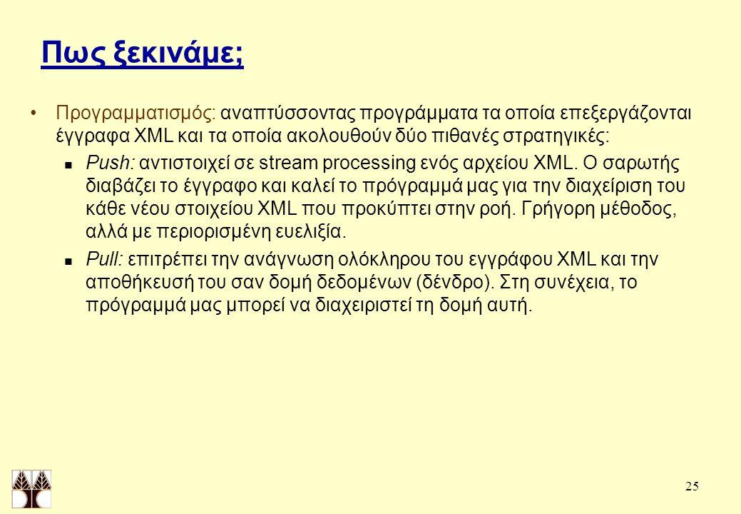 25 Πως ξεκινάμε; Προγραμματισμός: αναπτύσσοντας προγράμματα τα οποία επεξεργάζονται έγγραφα XML και τα οποία ακολουθούν δύο πιθανές στρατηγικές: Push: αντιστοιχεί σε stream processing ενός αρχείου XML.