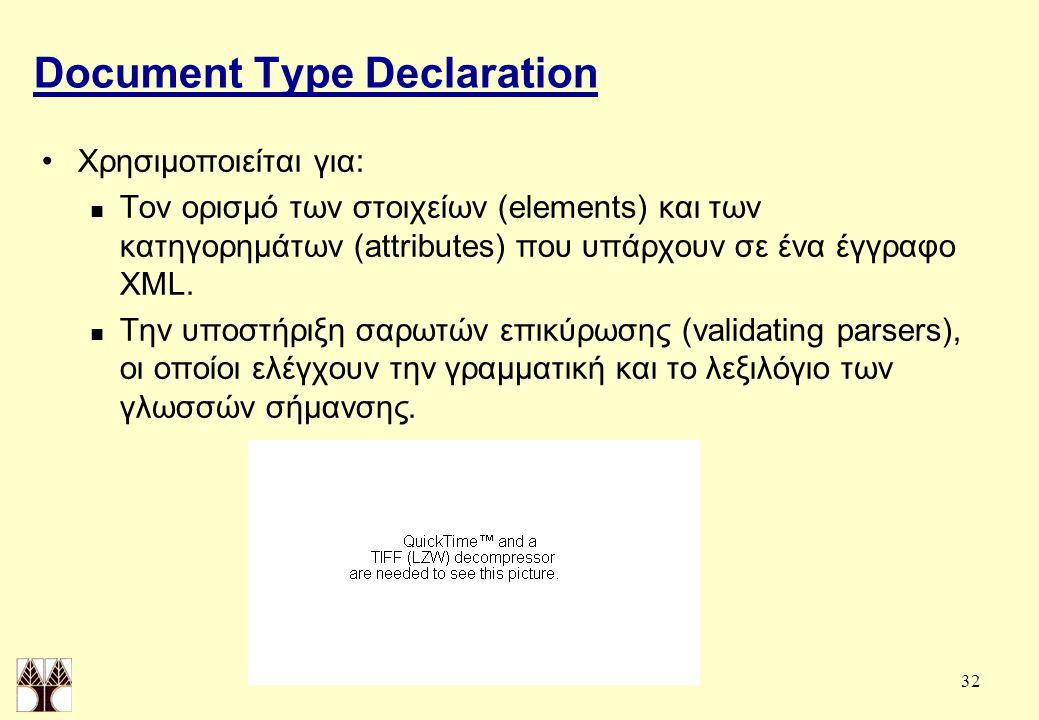 32 Document Type Declaration Χρησιμοποιείται για: Τον ορισμό των στοιχείων (elements) και των κατηγορημάτων (attributes) που υπάρχουν σε ένα έγγραφο XML.