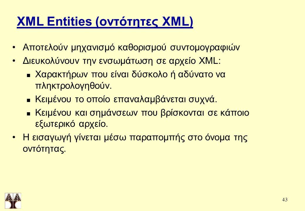 43 XML Entities (οντότητες XML) Αποτελούν μηχανισμό καθορισμού συντομογραφιών Διευκολύνουν την ενσωμάτωση σε αρχείο XML: Χαρακτήρων που είναι δύσκολο ή αδύνατο να πληκτρολογηθούν.