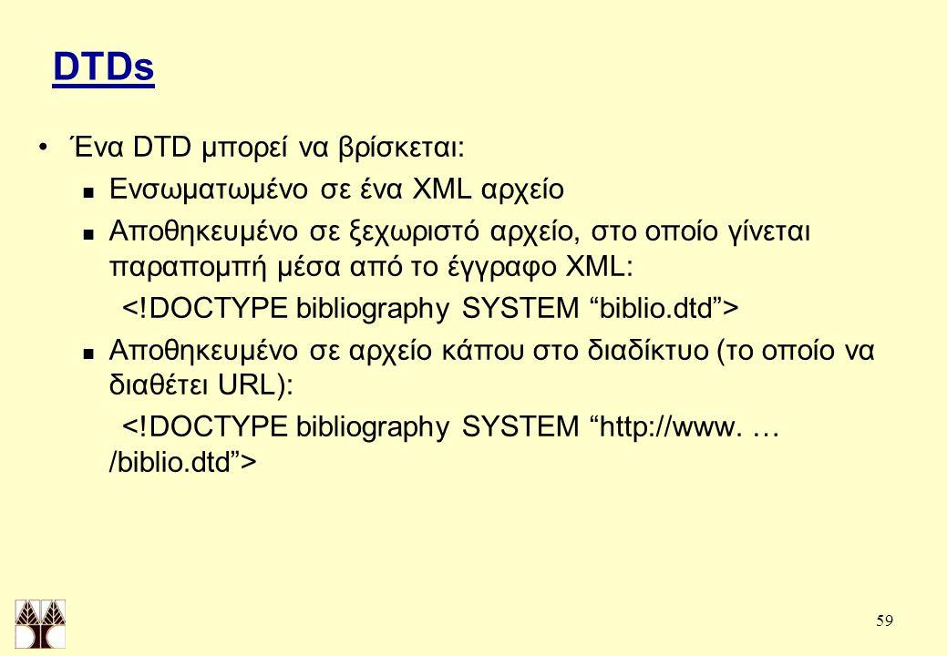 59 DTDs Ένα DTD μπορεί να βρίσκεται: Ενσωματωμένο σε ένα XML αρχείο Αποθηκευμένο σε ξεχωριστό αρχείο, στο οποίο γίνεται παραπομπή μέσα από το έγγραφο XML: Αποθηκευμένο σε αρχείο κάπου στο διαδίκτυο (το οποίο να διαθέτει URL):
