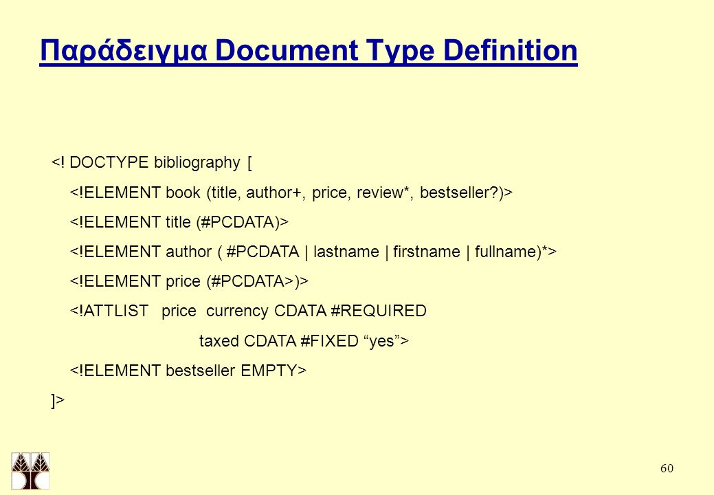 "60 Παράδειγμα Document Type Definition <! DOCTYPE bibliography [ )> <!ATTLIST price currency CDATA #REQUIRED taxed CDATA #FIXED ""yes""> ]>"