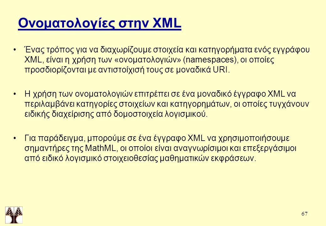 67 Ονοματολογίες στην XML Ένας τρόπος για να διαχωρίζουμε στοιχεία και κατηγορήματα ενός εγγράφου XML, είναι η χρήση των «ονοματολογιών» (namespaces), οι οποίες προσδιορίζονται με αντιστοίχισή τους σε μοναδικά URI.
