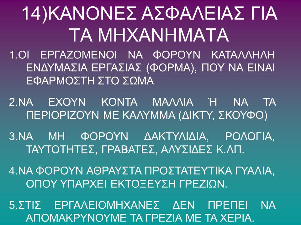 14)ΚΑΝΟΝΕΣ ΑΣΦΑΛΕΙΑΣ ΓΙΑ ΤΑ ΜΗΧΑΝΗΜΑΤΑ 1.ΟΙ ΕΡΓΑΖΟΜΕΝΟΙ ΝΑ ΦΟΡΟΥΝ ΚΑΤΑΛΛΗΛΗ ΕΝΔΥΜΑΣΙΑ ΕΡΓΑΣΙΑΣ (ΦΟΡΜΑ), ΠΟΥ ΝΑ ΕΙΝΑΙ ΕΦΑΡΜΟΣΤΗ ΣΤΟ ΣΩΜΑ 2.ΝΑ ΕΧΟΥΝ ΚΟΝ