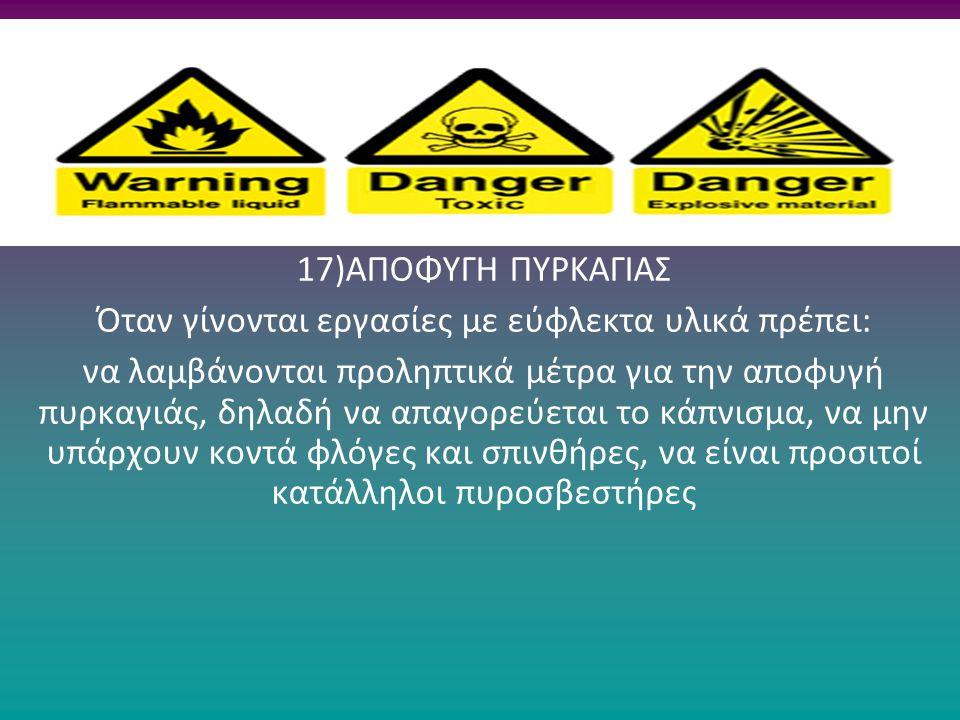 17)ΑΠΟΦΥΓΗ ΠΥΡΚΑΓΙΑΣ Όταν γίνονται εργασίες με εύφλεκτα υλικά πρέπει: να λαμβάνονται προληπτικά μέτρα για την αποφυγή πυρκαγιάς, δηλαδή να απαγορεύετα