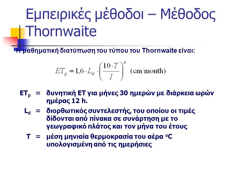 Εμπειρικές μέθοδοι – Μέθοδος Thornwaite Η μαθηματική διατύπωση του τύπου του Thornwaite είναι: ΕΤ p =δυνητική ΕΤ για μήνες 30 ημερών με διάρκεια ωρών ημέρας 12 h.