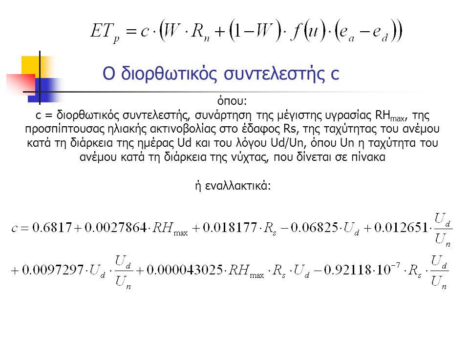 όπου: c = διορθωτικός συντελεστής, συνάρτηση της μέγιστης υγρασίας RH max, της προσπίπτουσας ηλιακής ακτινοβολίας στο έδαφος Rs, της ταχύτητας του ανέμου κατά τη διάρκεια της ημέρας Ud και του λόγου Ud/Un, όπου Un η ταχύτητα του ανέμου κατά τη διάρκεια της νύχτας, που δίνεται σε πίνακα ή εναλλακτικά: Ο διορθωτικός συντελεστής c