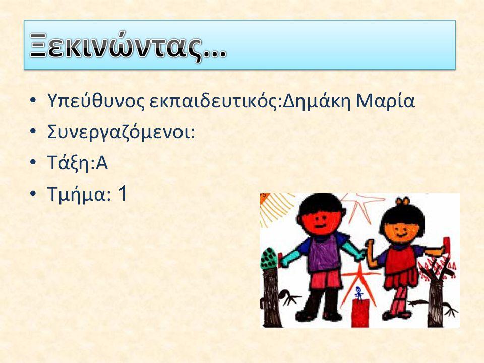 Υπεύθυνος εκπαιδευτικός:Δημάκη Μαρία Συνεργαζόμενοι: Τάξη:Α Τμήμα: 1