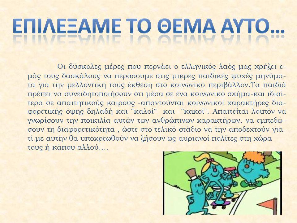 Οι δύσκολες μέρες που περνάει ο ελληνικός λαός μας χρήζει ε- μάς τους δασκάλους να περάσουμε στις μικρές παιδικές ψυχές μηνύμα- τα για την μελλοντική τους έκθεση στο κοινωνικό περιβάλλον.Τα παιδιά πρέπει να συνειδητοποιήσουν ότι μέσα σε ένα κοινωνικό σχήμα-και ιδιαί- τερα σε απαιτητικούς καιρούς -απαντούνται κοινωνικοί χαρακτήρες δια- φορετικής όψης δηλαδή και ¨καλοί¨ και ¨κακοί .
