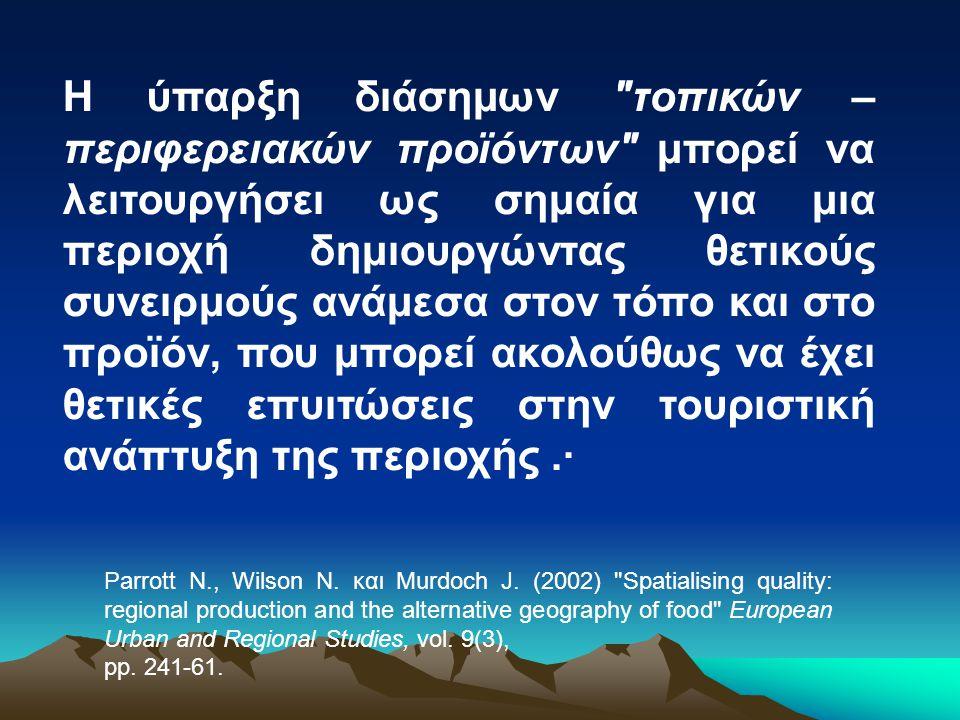 Η ύπαρξη διάσημων τοπικών – περιφερειακών προϊόντων μπορεί να λειτουργήσει ως σημαία για μια περιοχή δημιουργώντας θετικούς συνειρμούς ανάμεσα στον τόπο και στο προϊόν, που μπορεί ακολούθως να έχει θετικές επυιτώσεις στην τουριστική ανάπτυξη της περιοχής.· Parrott N., Wilson N.