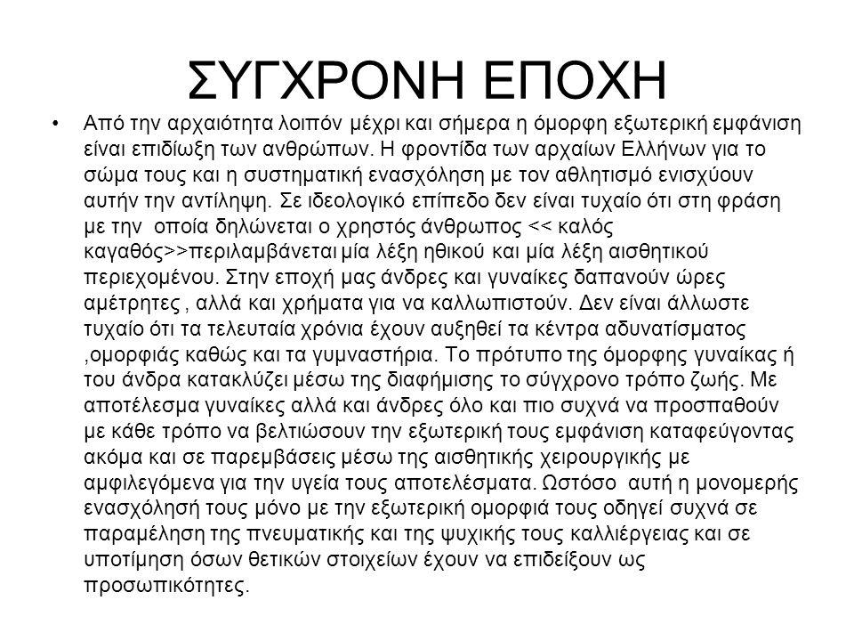 ΣΥΓΧΡΟΝΗ ΕΠΟΧΗ Από την αρχαιότητα λοιπόν μέχρι και σήμερα η όμορφη εξωτερική εμφάνιση είναι επιδίωξη των ανθρώπων. Η φροντίδα των αρχαίων Ελλήνων για