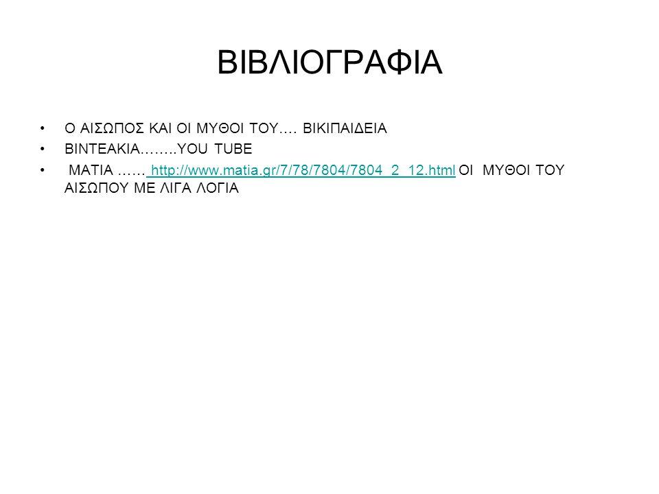 ΒΙΒΛΙΟΓΡΑΦΙΑ Ο ΑΙΣΩΠΟΣ ΚΑΙ ΟΙ ΜΥΘΟΙ ΤΟΥ…. ΒΙΚΙΠΑΙΔΕΙΑ ΒΙΝΤΕΑΚΙΑ……..YOU TUBE ΜΑΤΙΑ …… http://www.matia.gr/7/78/7804/7804_2_12.html ΟΙ MYΘΟΙ ΤΟΥ ΑΙΣΩΠΟΥ