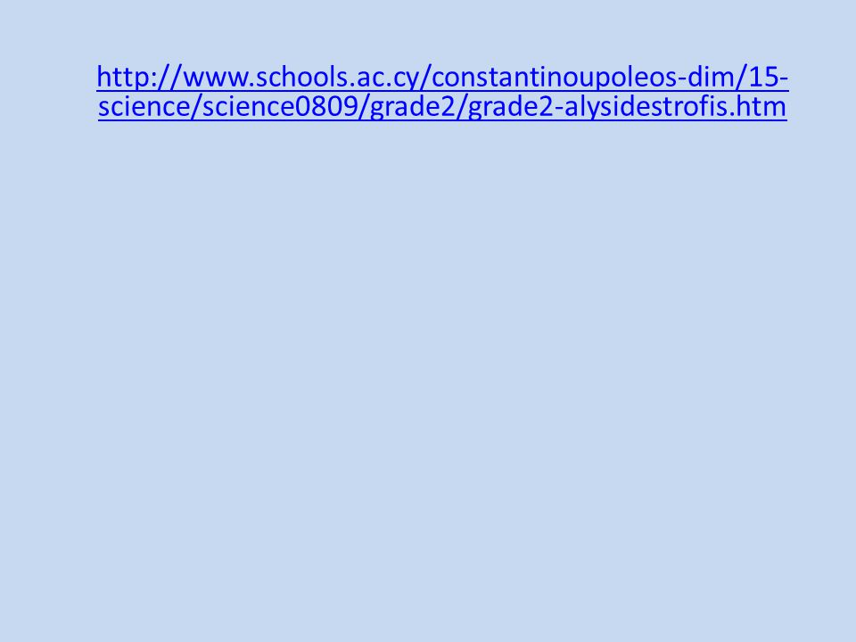 http://www.schools.ac.cy/constantinoupoleos-dim/15- science/science0809/grade2/grade2-alysidestrofis.htm