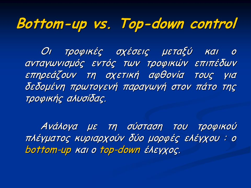 Bottom-up vs. Top-down control Οι τροφικές σχέσεις μεταξύ και ο ανταγωνισμός εντός των τροφικών επιπέδων επηρεάζουν τη σχετική αφθονία τους για δεδομέ