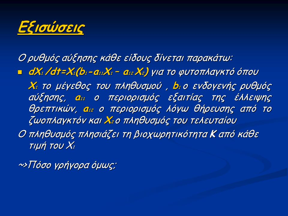 Εξισώσεις Ο ρυθμός αύξησης κάθε είδους δίνεται παρακάτω: dX 1 /dt=X 1 (b 1 -a 11 X 1 – a 12 X 2 ) για το φυτοπλαγκτό όπου dX 1 /dt=X 1 (b 1 -a 11 X 1
