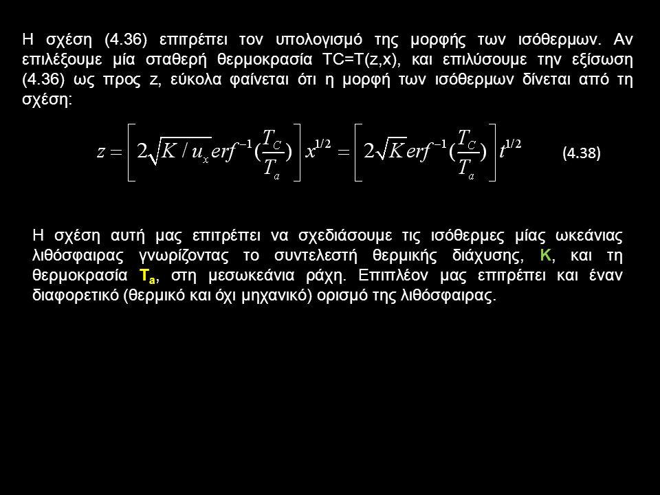 Η διαφορική εξίσωση (4.35) έχει απλή λύση, η οποία δίνεται από τη σχέση: (4.36) erf η συνάρτηση σφάλματος t=x/u x ο χρόνος που έκανε κάθε σημείο πουαπέχει απόσταση x να φτάσει εκεί Αν χρησιμοποιήσουμε το νόμο Fourier για τη ροή θερμότητας, εύκολα βρίσκουμε ότι η ροή θερμότητας, q(t), στη λιθόσφαιρα, σε χρόνο t μετά το σχηματισμό της στη μεσωκεάνια ράχη, δίνεται από τη σχέση: (4.37) Δηλαδή η ροή θερμότητας ελαττώνεται αντιστρόφως ανάλογα με την τετραγωνική ρίζα του χρόνου, t.