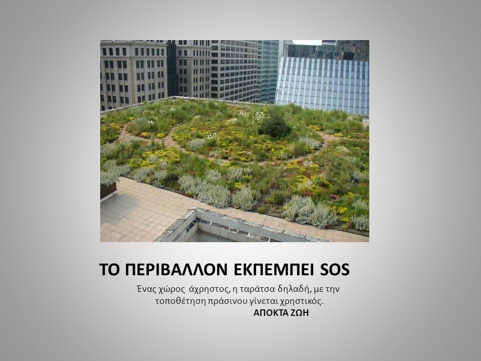 TO ΠΕΡΙΒΑΛΛΟΝ ΕΚΠΕΜΠΕΙ SOS Ένας χώρος άχρηστος, η ταράτσα δηλαδή, με την τοποθέτηση πράσινου γίνεται χρηστικός. ΑΠΟΚΤΑ ΖΩΗ