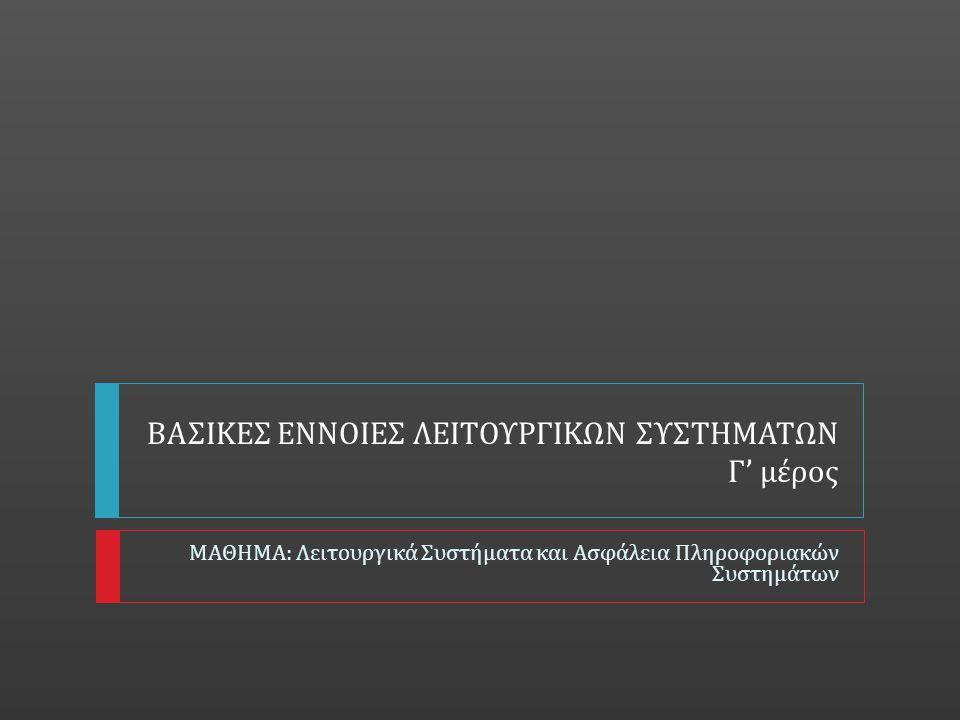 ΒΑΣΙΚΕΣ ΕΝΝΟΙΕΣ ΛΕΙΤΟΥΡΓΙΚΩΝ ΣΥΣΤΗΜΑΤΩΝ Γ ' μέρος ΜΑΘΗΜΑ : Λειτουργικά Συστήματα και Ασφάλεια Πληροφοριακών Συστημάτων