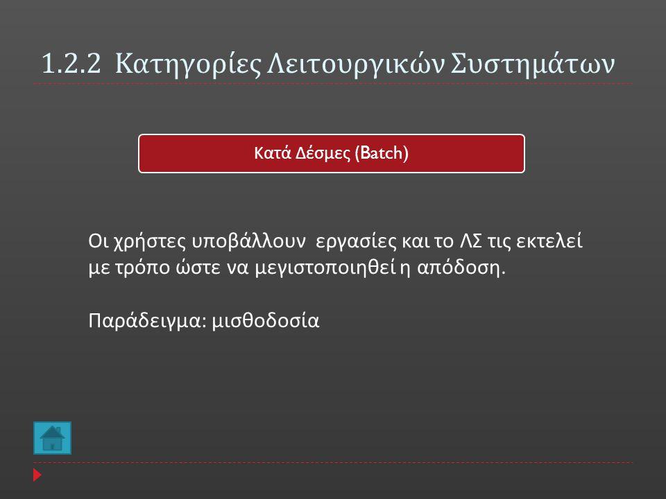 1.2.2 Κατηγορίες Λειτουργικών Συστημάτων Κατά Δέσμες (Batch) Οι χρήστες υποβάλλουν εργασίες και το ΛΣ τις εκτελεί με τρόπο ώστε να μεγιστοποιηθεί η απ
