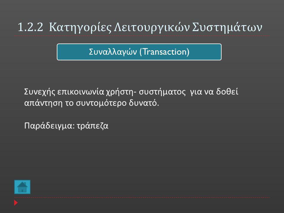 1.2.2 Κατηγορίες Λειτουργικών Συστημάτων Συναλλαγών (Transaction) Συνεχής επικοινωνία χρήστη - συστήματος για να δοθεί απάντηση το συντομότερο δυνατό.