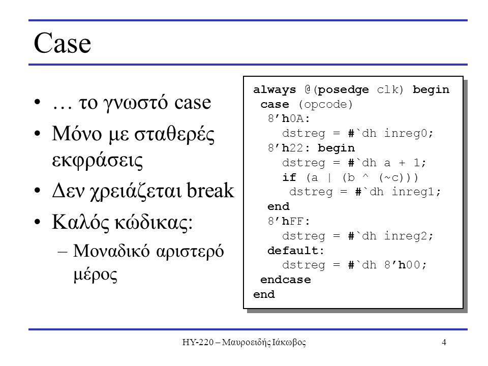 ΗΥ-220 – Μαυροειδής Ιάκωβος4 Case … το γνωστό case Μόνο με σταθερές εκφράσεις Δεν χρειάζεται break Καλός κώδικας: –Μοναδικό αριστερό μέρος always @(po