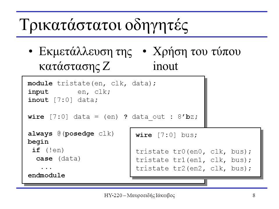ΗΥ-220 – Μαυροειδής Ιάκωβος8 Τρικατάστατοι οδηγητές Εκμετάλλευση της κατάστασης Ζ module tristate(en, clk, data); input en, clk; inout [7:0] data; wire [7:0] data = (en) .