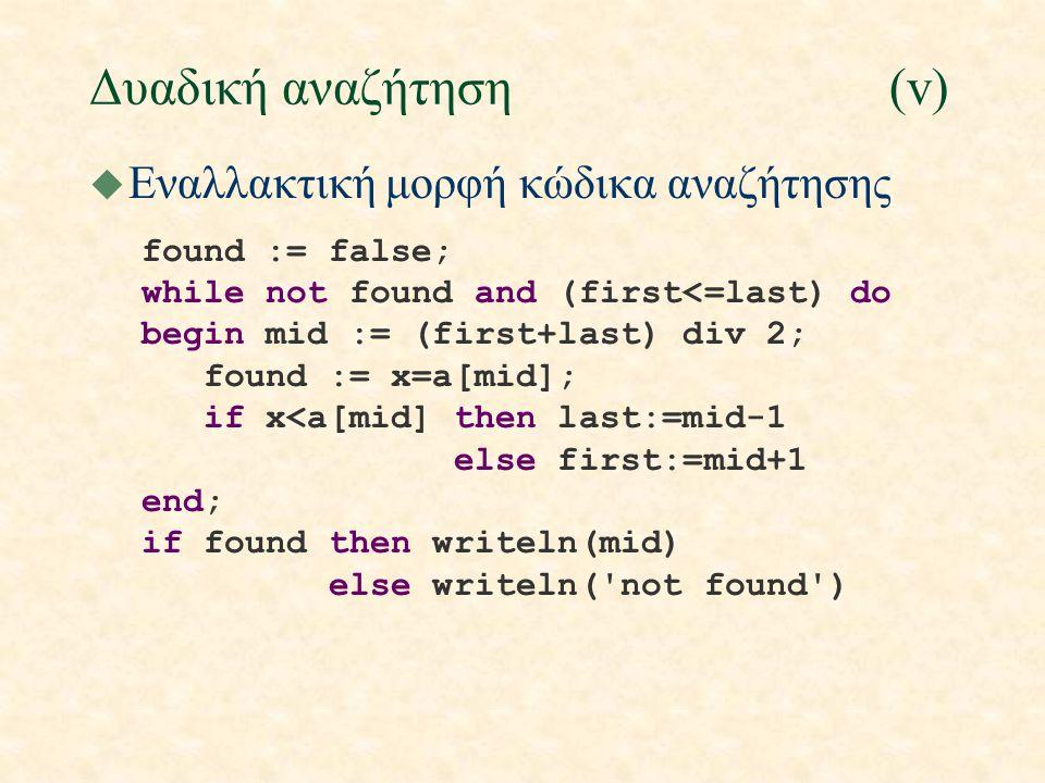 Δυαδική αναζήτηση(v) u Εναλλακτική μορφή κώδικα αναζήτησης found := false; while not found and (first<=last) do begin mid := (first+last) div 2; found := x=a[mid]; if x<a[mid] then last:=mid-1 else first:=mid+1 end; if found then writeln(mid) else writeln( not found )