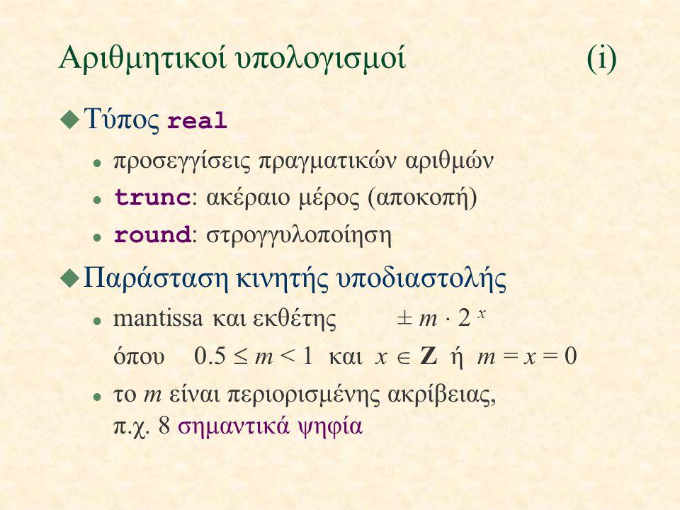 Αριθμητικοί υπολογισμοί(i)  Τύπος real l προσεγγίσεις πραγματικών αριθμών trunc : ακέραιο μέρος (αποκοπή) round : στρογγυλοποίηση u Παράσταση κινητής υποδιαστολής l mantissa και εκθέτης± m  2 x όπου0.5  m < 1 και x  Z ή m = x = 0 l το m είναι περιορισμένης ακρίβειας, π.χ.