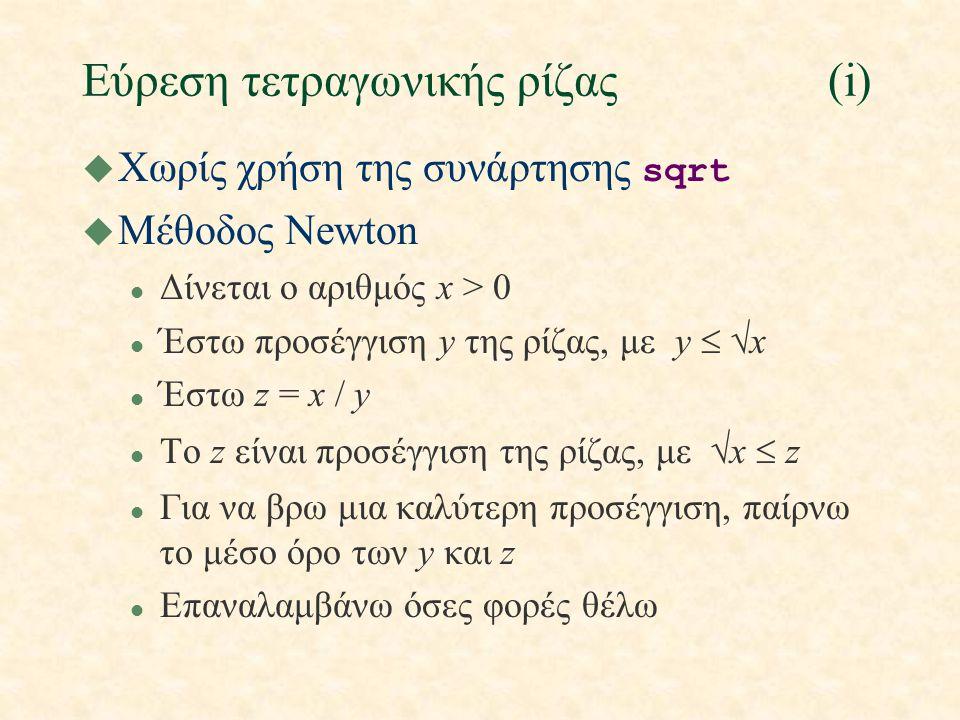 Εύρεση τετραγωνικής ρίζας(i)  Χωρίς χρήση της συνάρτησης sqrt u Μέθοδος Newton l Δίνεται ο αριθμός x > 0 l Έστω προσέγγιση y της ρίζας, με y   x Έστω z = x / y l Tο z είναι προσέγγιση της ρίζας, με  x  z l Για να βρω μια καλύτερη προσέγγιση, παίρνω το μέσο όρο των y και z l Επαναλαμβάνω όσες φορές θέλω