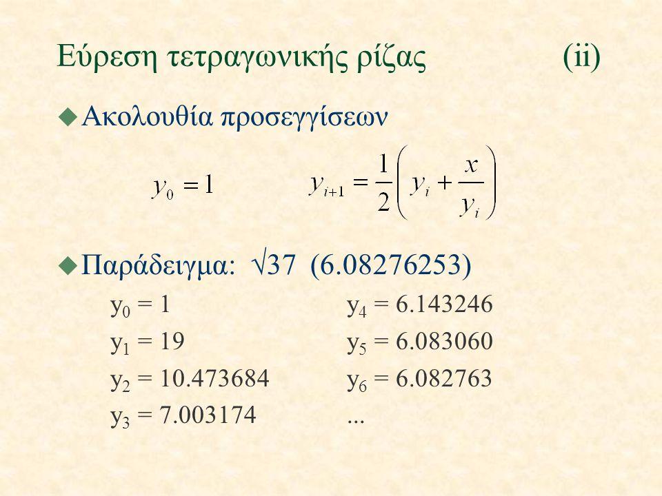 Εύρεση τετραγωνικής ρίζας(ii) u Ακολουθία προσεγγίσεων u Παράδειγμα:  37 (6.08276253) y 0 = 1y 4 = 6.143246 y 1 = 19y 5 = 6.083060 y 2 = 10.473684y 6 = 6.082763 y 3 = 7.003174...