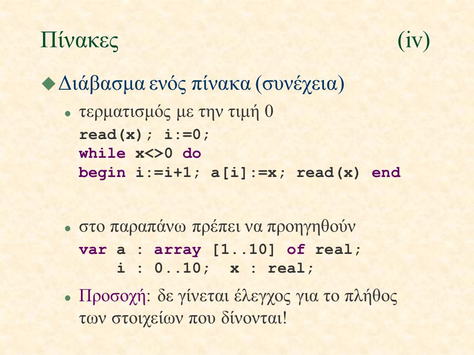 Πίνακες(iv) u Διάβασμα ενός πίνακα (συνέχεια) l τερματισμός με την τιμή 0 read(x); i:=0; while x<>0 do begin i:=i+1; a[i]:=x; read(x) end l στo παραπάνω πρέπει να προηγηθούν var a : array [1..10] of real; i : 0..10; x : real; l Προσοχή: δε γίνεται έλεγχος για το πλήθος των στοιχείων που δίνονται!