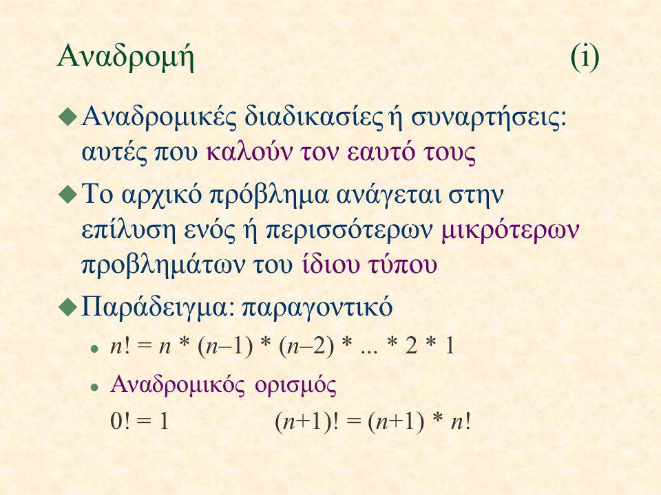 Αναδρομή(i) u Αναδρομικές διαδικασίες ή συναρτήσεις: αυτές που καλούν τον εαυτό τους u Το αρχικό πρόβλημα ανάγεται στην επίλυση ενός ή περισσότερων μικρότερων προβλημάτων του ίδιου τύπου u Παράδειγμα: παραγοντικό l n.
