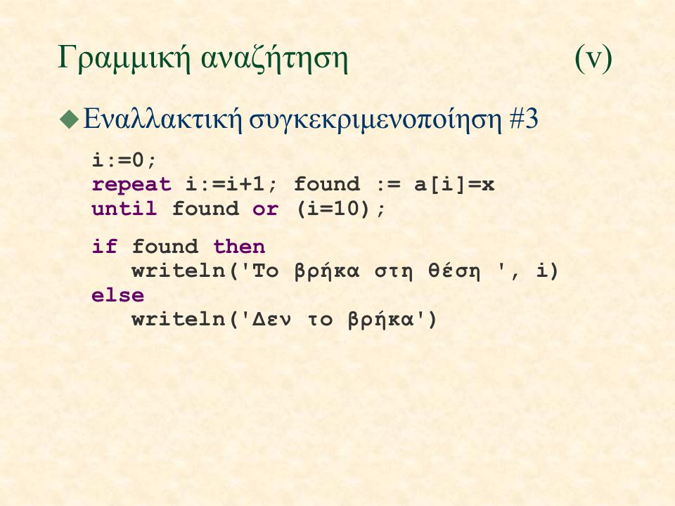 Γραμμική αναζήτηση(v) u Εναλλακτική συγκεκριμενοποίηση #3 i:=0; repeat i:=i+1; found := a[i]=x until found or (i=10); if found then writeln( To βρήκα στη θέση , i) else writeln( Δεν το βρήκα )