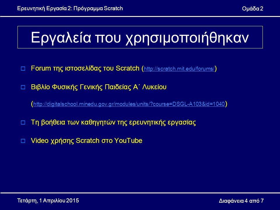 Ερευνητική Εργασία 2: Πρόγραμμα Scratch Ομάδα 2 Διαφάνεια 4 από 7 Τετάρτη, 1 Απριλίου 2015  Forum της ιστοσελίδας του Scratch ( http://scratch.mit.edu/forums/ ) http://scratch.mit.edu/forums/  Βιβλίο Φυσικής Γενικής Παιδείας Α΄ Λυκείου ( http://digitalschool.minedu.gov.gr/modules/units/ course=DSGL-A103&id=1040 ) http://digitalschool.minedu.gov.gr/modules/units/ course=DSGL-A103&id=1040  Τη βοήθεια των καθηγητών της ερευνητικής εργασίας  Video χρήσης Scratch στο YouTube Εργαλεία που χρησιμοποιήθηκαν