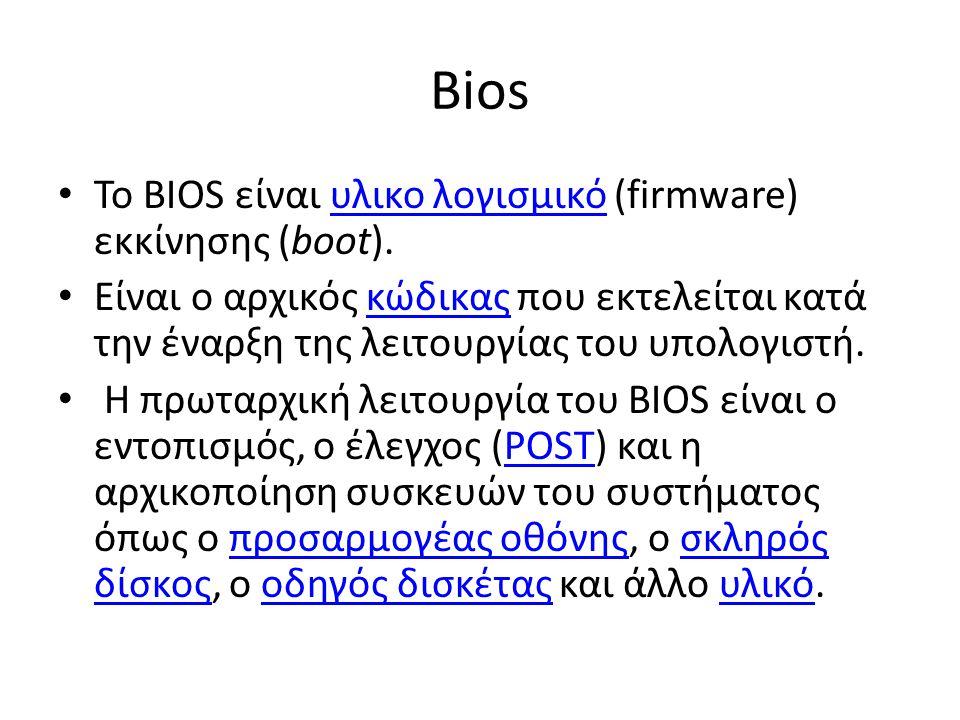 Bios Το BIOS είναι υλικο λογισμικό (firmware) εκκίνησης (boot).υλικο λογισμικό Είναι ο αρχικός κώδικας που εκτελείται κατά την έναρξη της λειτουργίας του υπολογιστή.κώδικας Η πρωταρχική λειτουργία του BIOS είναι ο εντοπισμός, ο έλεγχος (POST) και η αρχικοποίηση συσκευών του συστήματος όπως ο προσαρμογέας οθόνης, ο σκληρός δίσκος, ο οδηγός δισκέτας και άλλο υλικό.POSTπροσαρμογέας οθόνηςσκληρός δίσκοςοδηγός δισκέταςυλικό