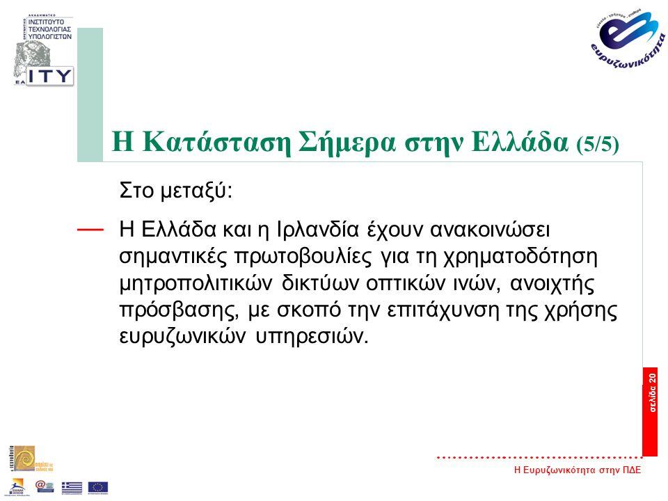 Η Ευρυζωνικότητα στην ΠΔΕ σελίδα 20 Η Κατάσταση Σήμερα στην Ελλάδα (5/5) Στο μεταξύ: — Η Ελλάδα και η Ιρλανδία έχουν ανακοινώσει σημαντικές πρωτοβουλίες για τη χρηματοδότηση μητροπολιτικών δικτύων οπτικών ινών, ανοιχτής πρόσβασης, με σκοπό την επιτάχυνση της χρήσης ευρυζωνικών υπηρεσιών.