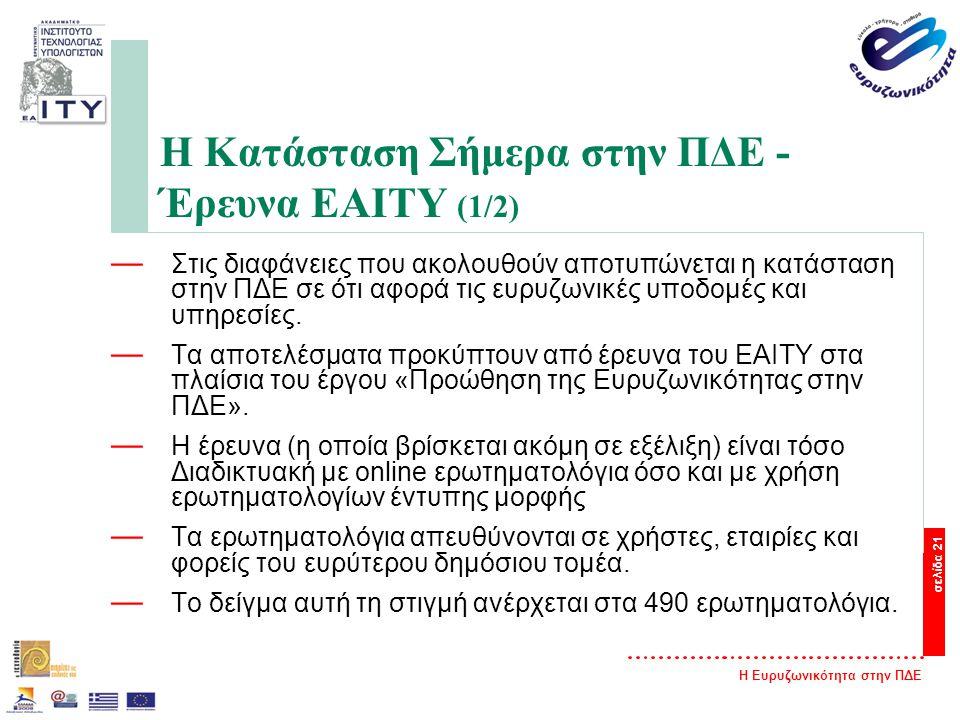 Η Ευρυζωνικότητα στην ΠΔΕ σελίδα 21 Η Κατάσταση Σήμερα στην ΠΔΕ - Έρευνα ΕΑΙΤΥ (1/2) — Στις διαφάνειες που ακολουθούν αποτυπώνεται η κατάσταση στην ΠΔΕ σε ότι αφορά τις ευρυζωνικές υποδομές και υπηρεσίες.