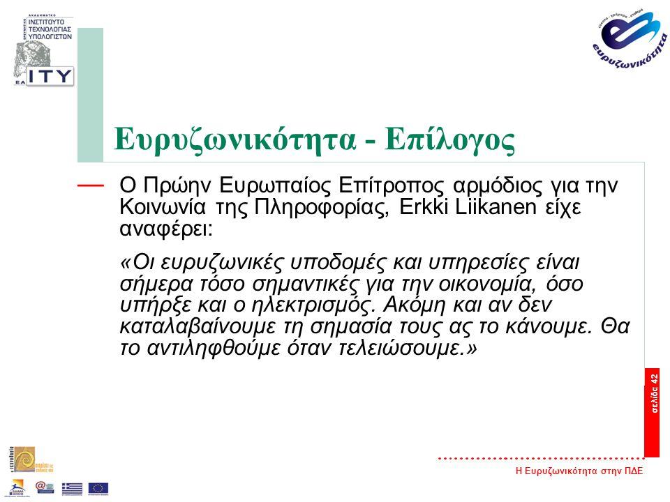 Η Ευρυζωνικότητα στην ΠΔΕ σελίδα 42 Ευρυζωνικότητα - Επίλογος — Ο Πρώην Ευρωπαίος Επίτροπος αρμόδιος για την Κοινωνία της Πληροφορίας, Erkki Liikanen είχε αναφέρει: «Oι ευρυζωνικές υποδομές και υπηρεσίες είναι σήμερα τόσο σημαντικές για την οικονομία, όσο υπήρξε και ο ηλεκτρισμός.