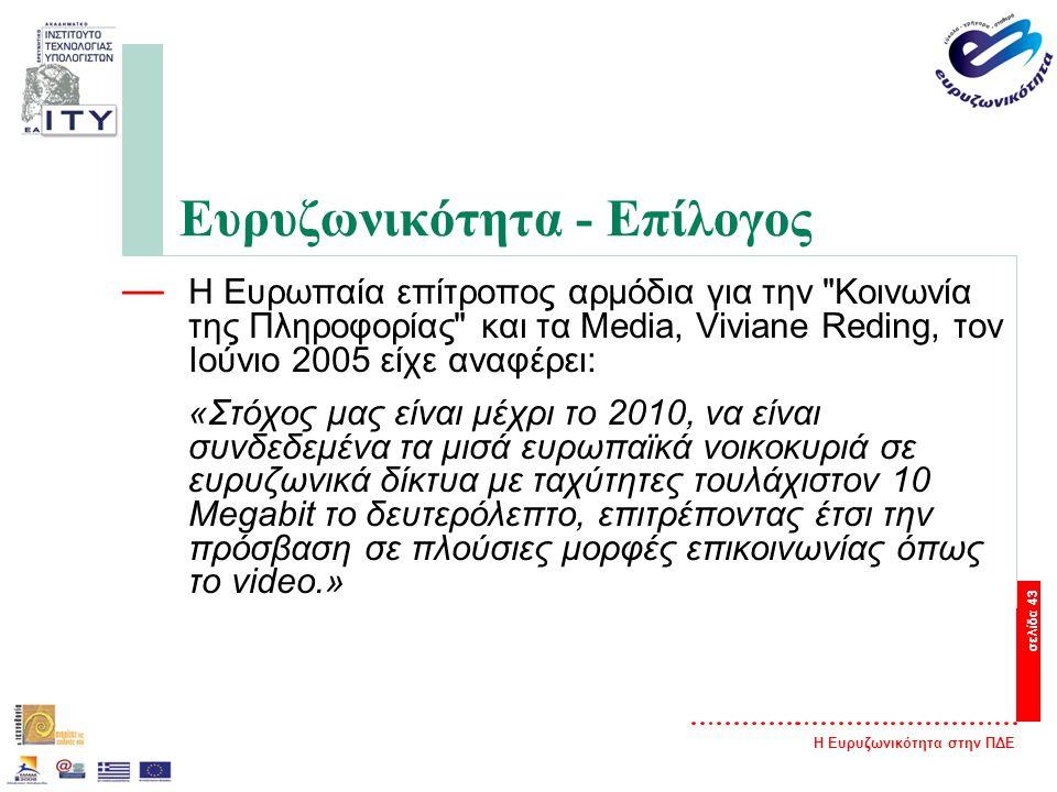 Η Ευρυζωνικότητα στην ΠΔΕ σελίδα 43 Ευρυζωνικότητα - Επίλογος — Η Ευρωπαία επίτροπος αρμόδια για την Κοινωνία της Πληροφορίας και τα Media, Viviane Reding, τον Ιούνιο 2005 είχε αναφέρει: «Στόχος μας είναι μέχρι το 2010, να είναι συνδεδεμένα τα μισά ευρωπαϊκά νοικοκυριά σε ευρυζωνικά δίκτυα με ταχύτητες τουλάχιστον 10 Megabit το δευτερόλεπτο, επιτρέποντας έτσι την πρόσβαση σε πλούσιες μορφές επικοινωνίας όπως το video.»